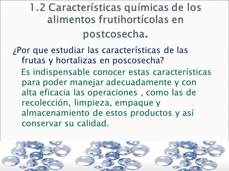 1.2 Características químicas de los alimentos frutihortícolas en postcosecha. ¿Por que estudiar las características de las frutas y hortalizas en posc