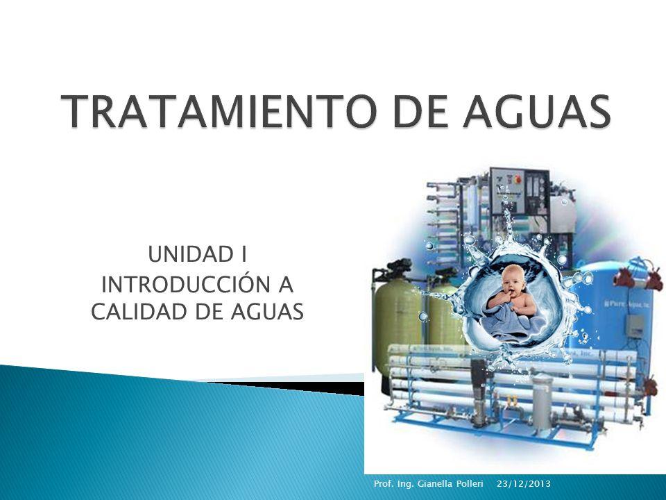 UNIDAD I INTRODUCCIÓN A CALIDAD DE AGUAS 23/12/2013Prof. Ing. Gianella Polleri