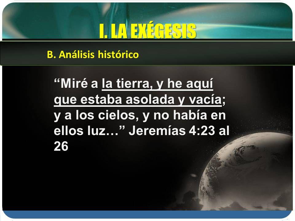 I. LA EXÉGESIS Miré a la tierra, y he aquí que estaba asolada y vacía; y a los cielos, y no había en ellos luz… Jeremías 4:23 al 26 B. Análisis histór