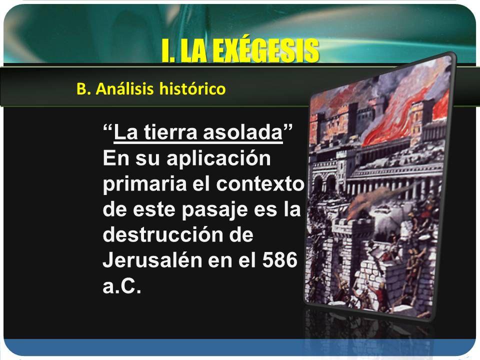 I. LA EXÉGESIS La tierra asolada En su aplicación primaria el contexto de este pasaje es la destrucción de Jerusalén en el 586 a.C. B. Análisis histór