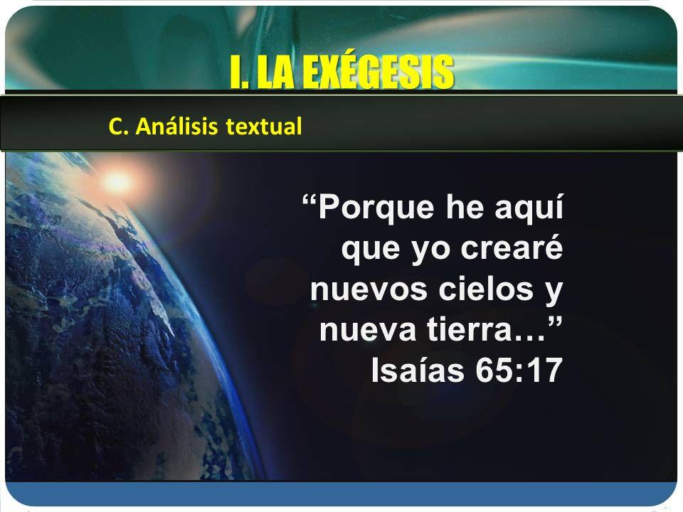 I. LA EXÉGESIS Porque he aquí que yo crearé nuevos cielos y nueva tierra… Isaías 65:17 C. Análisis textual