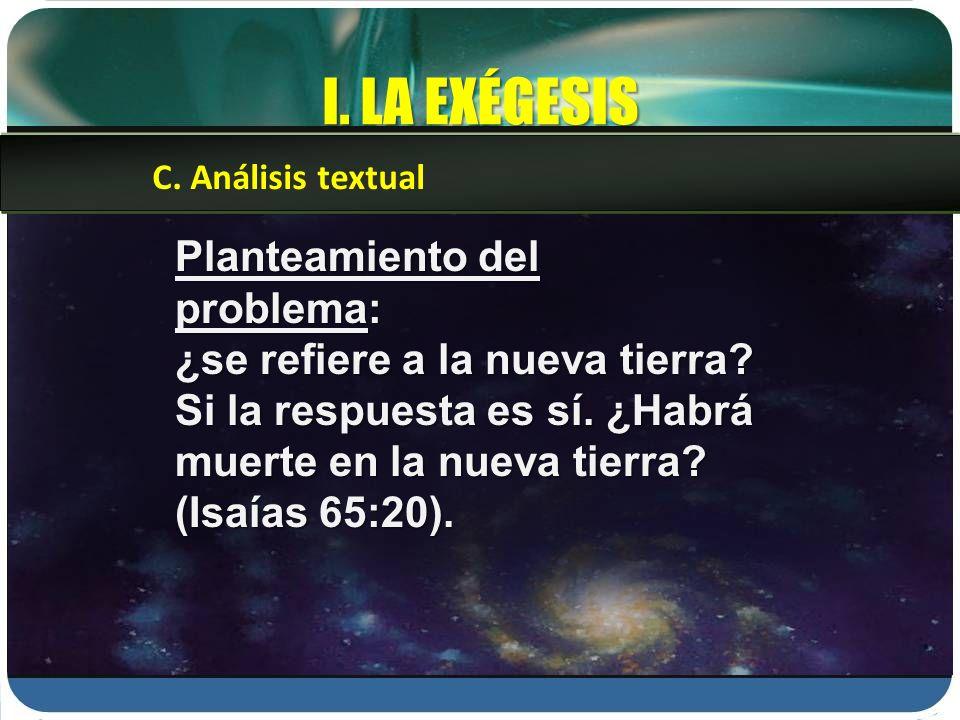 I. LA EXÉGESIS Planteamiento del problema: ¿se refiere a la nueva tierra? Si la respuesta es sí. ¿Habrá muerte en la nueva tierra? (Isaías 65:20). C.