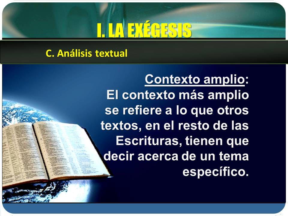 I. LA EXÉGESIS Contexto amplio: El contexto más amplio se refiere a lo que otros textos, en el resto de las Escrituras, tienen que decir acerca de un