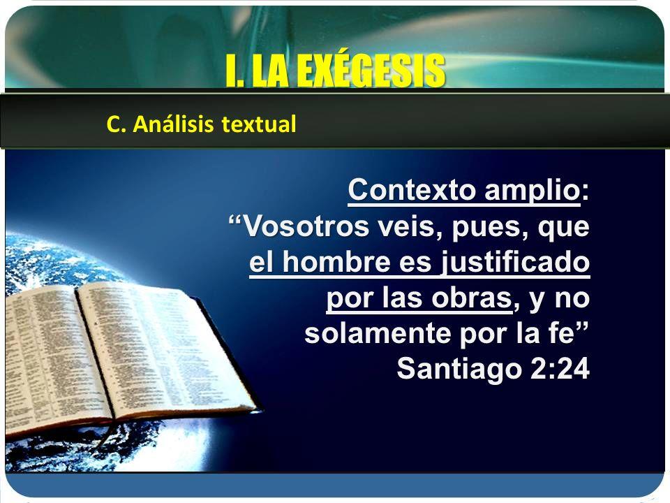 I. LA EXÉGESIS Contexto amplio: Vosotros veis, pues, que el hombre es justificado por las obras, y no solamente por la fe Santiago 2:24 C. Análisis te