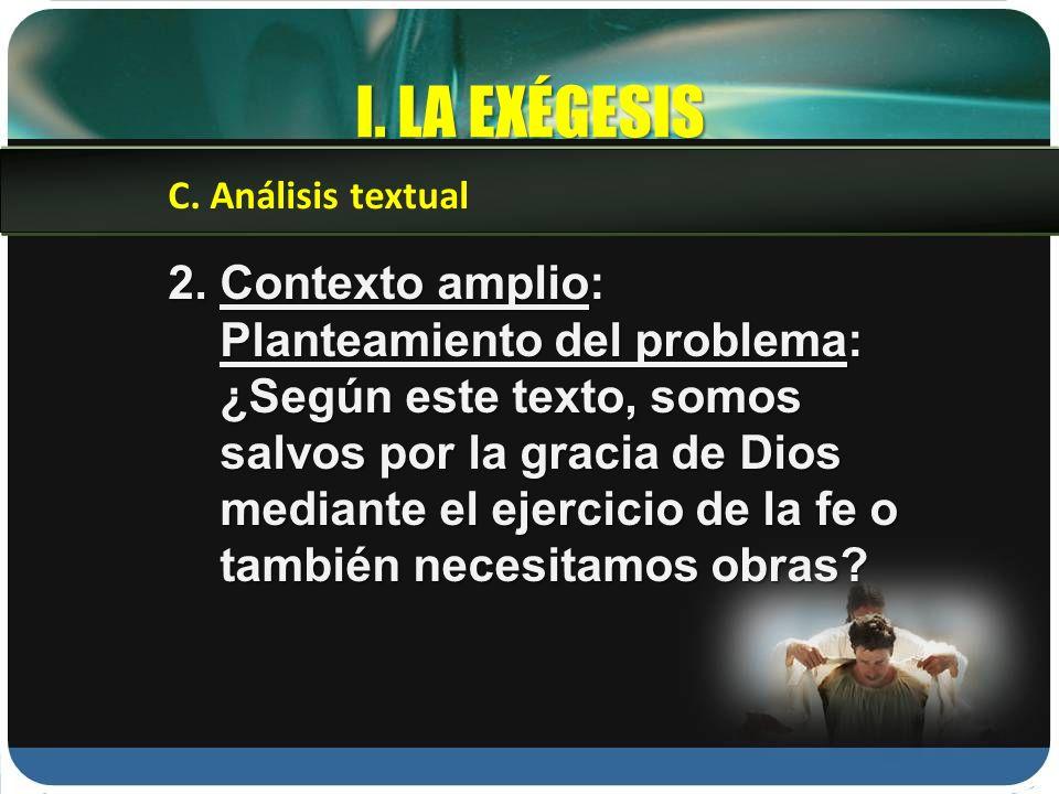 I. LA EXÉGESIS C. Análisis textual 2. Contexto amplio: Planteamiento del problema: ¿Según este texto, somos salvos por la gracia de Dios mediante el e