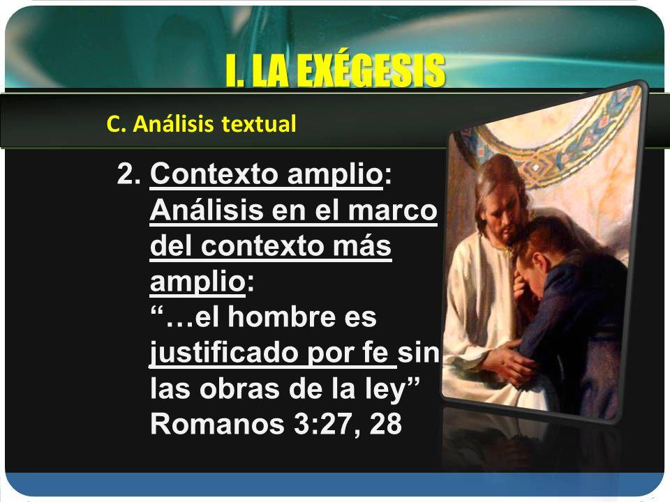 I. LA EXÉGESIS 2. Contexto amplio: Análisis en el marco del contexto más amplio: …el hombre es justificado por fe sin las obras de la ley Romanos 3:27