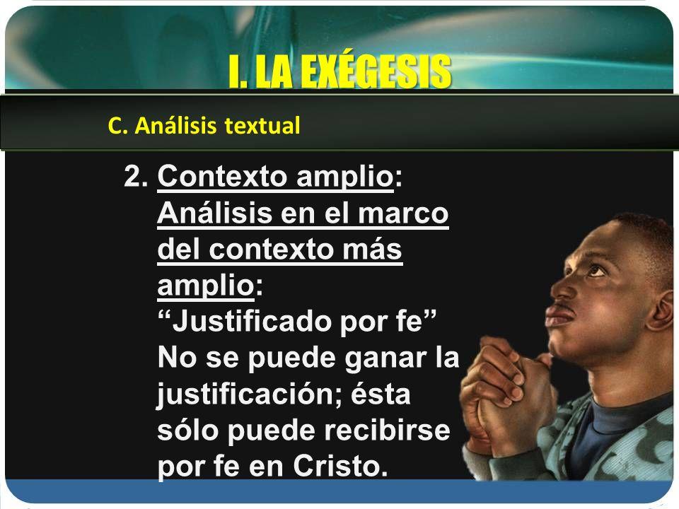 I. LA EXÉGESIS 2. Contexto amplio: Análisis en el marco del contexto más amplio: Justificado por fe No se puede ganar la justificación; ésta sólo pued