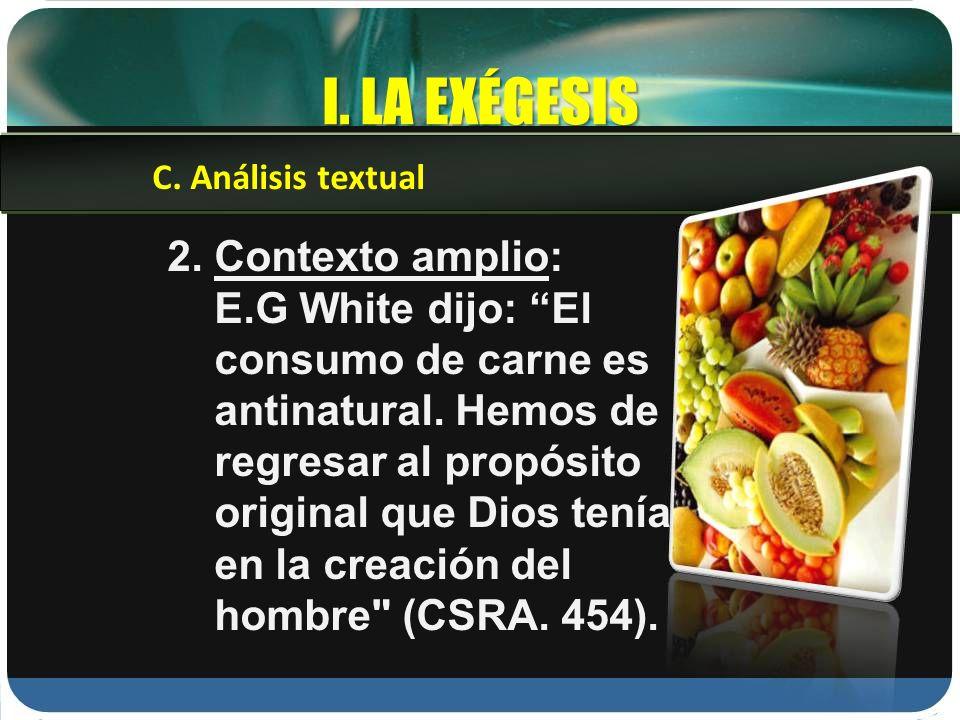 I. LA EXÉGESIS 2. Contexto amplio: E.G White dijo: El consumo de carne es antinatural. Hemos de regresar al propósito original que Dios tenía en la cr