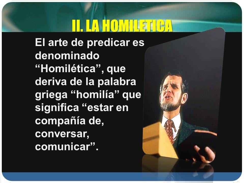 II. LA HOMILETICA El arte de predicar es denominado Homilética, que deriva de la palabra griega homilía que significa estar en compañía de, conversar,