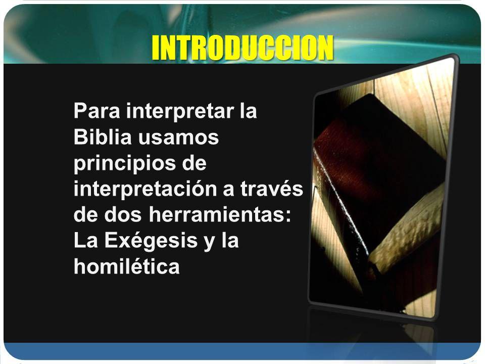 INTRODUCCION Para interpretar la Biblia usamos principios de interpretación a través de dos herramientas: La Exégesis y la homilética