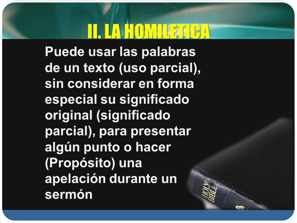 II. LA HOMILETICA Puede usar las palabras de un texto (uso parcial), sin considerar en forma especial su significado original (significado parcial), p