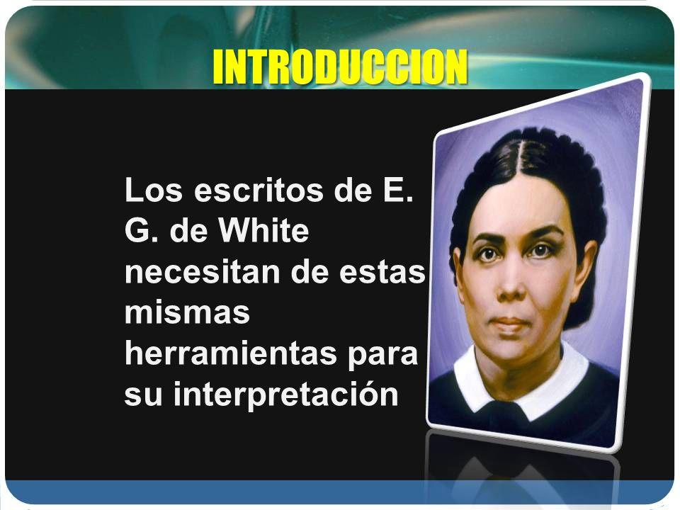 INTRODUCCION Los escritos de E. G. de White necesitan de estas mismas herramientas para su interpretación
