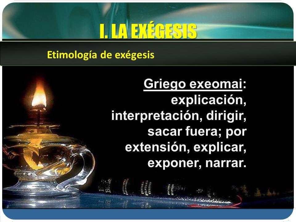 I. LA EXÉGESIS Griego exeomai: explicación, interpretación, dirigir, sacar fuera; por extensión, explicar, exponer, narrar. Etimología de exégesis