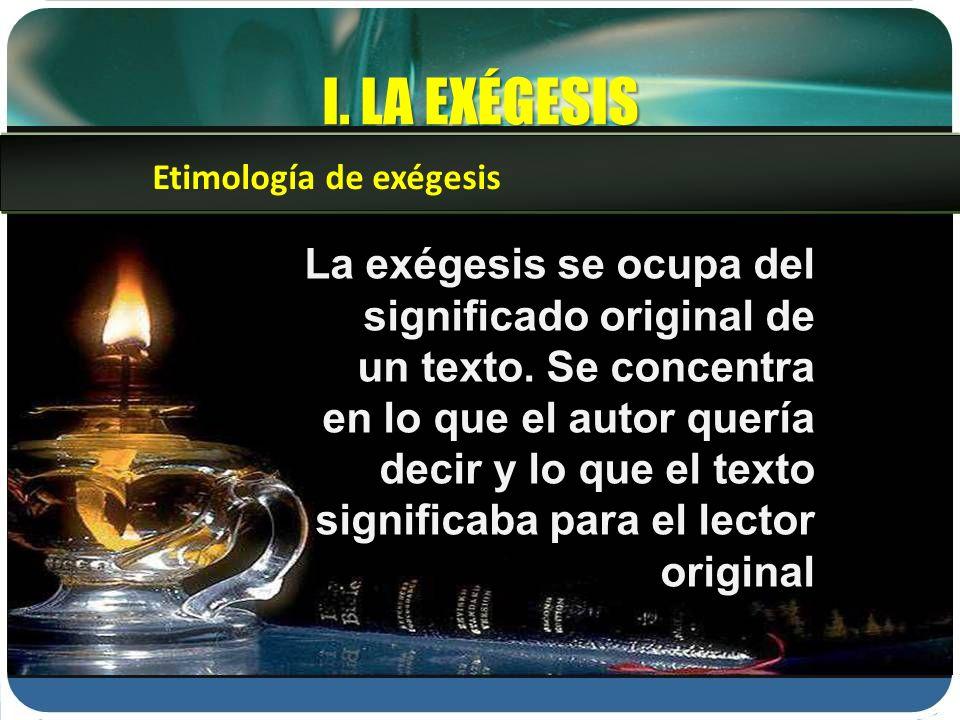 I. LA EXÉGESIS La exégesis se ocupa del significado original de un texto. Se concentra en lo que el autor quería decir y lo que el texto significaba p