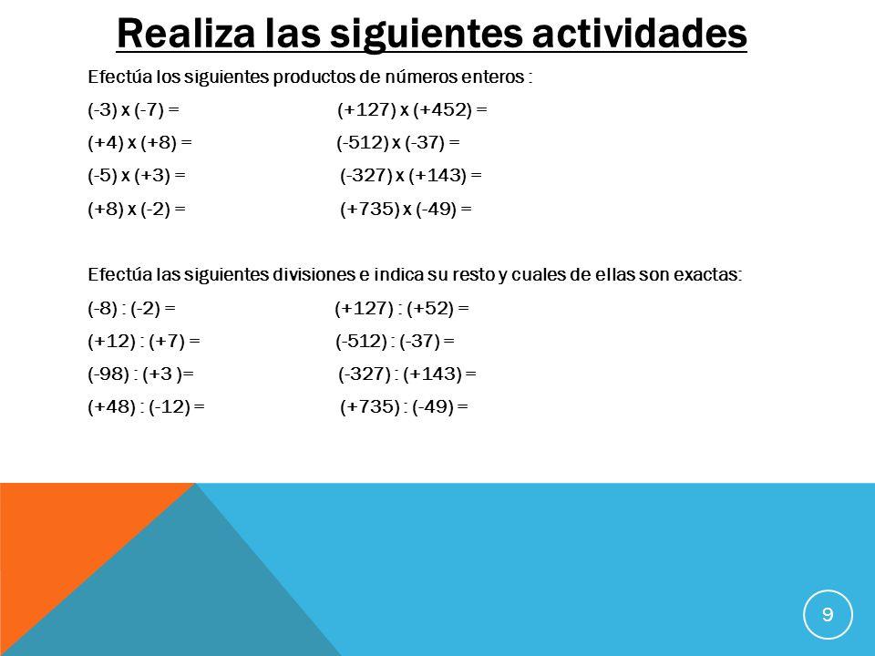 Realiza las siguientes actividades Efectúa los siguientes productos de números enteros : (-3) x (-7) = (+127) x (+452) = (+4) x (+8) = (-512) x (-37)