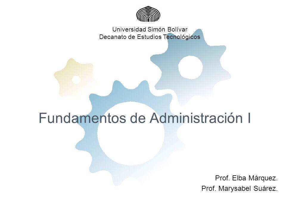 Fundamentos de Administración I Prof. Elba Márquez. Prof. Marysabel Suárez. Universidad Simón Bolívar Decanato de Estudios Tecnológicos