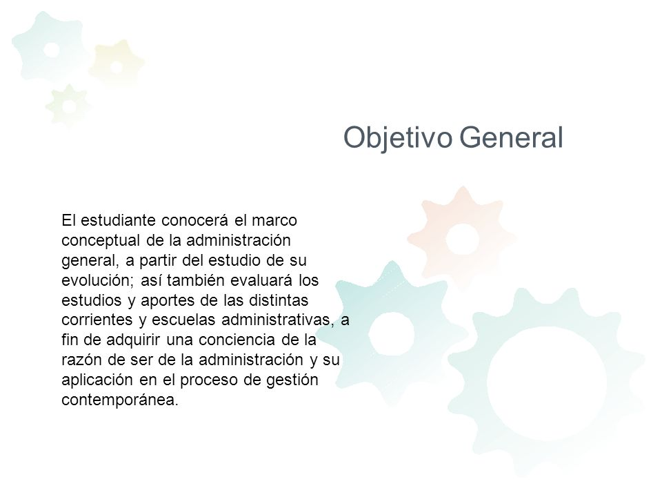 Objetivo General El estudiante conocerá el marco conceptual de la administración general, a partir del estudio de su evolución; así también evaluará l