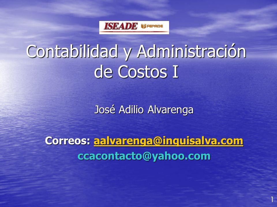 Contabilidad y Administración de Costos I José Adilio Alvarenga Correos: aalvarenga@inquisalva.com aalvarenga@inquisalva.com ccacontacto@yahoo.com 1