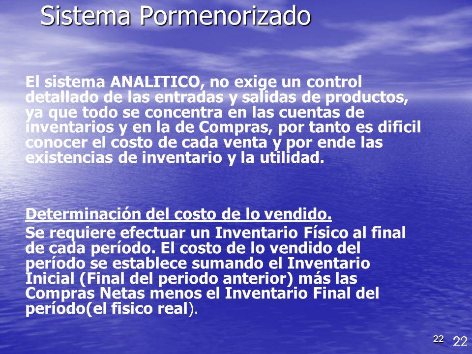 22 Sistema Pormenorizado El sistema ANALITICO, no exige un control detallado de las entradas y salidas de productos, ya que todo se concentra en las c