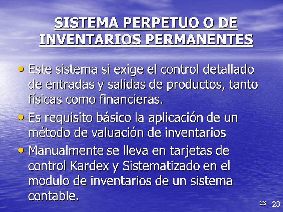 23 SISTEMA PERPETUO O DE INVENTARIOS PERMANENTES Este sistema si exige el control detallado de entradas y salidas de productos, tanto físicas como fin