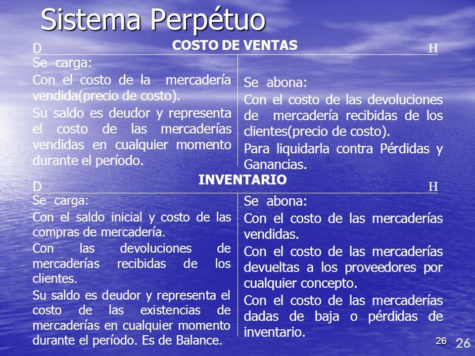 26 Sistema Perpétuo COSTO DE VENTAS D Se carga: Con el costo de la mercadería vendida(precio de costo). Su saldo es deudor y representa el costo de la