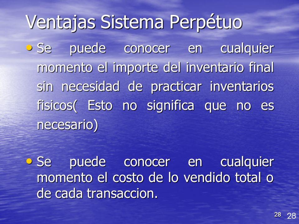 28 Ventajas Sistema Perpétuo Se puede conocer en cualquier momento el importe del inventario final sin necesidad de practicar inventarios fisicos( Est