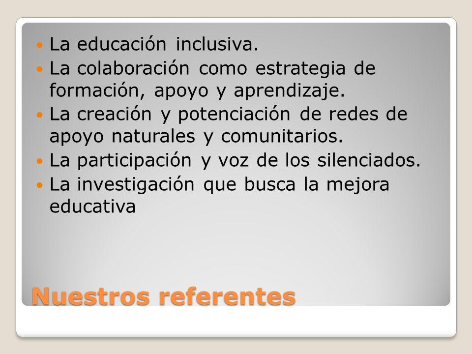 Nuestros referentes La educación inclusiva. La colaboración como estrategia de formación, apoyo y aprendizaje. La creación y potenciación de redes de