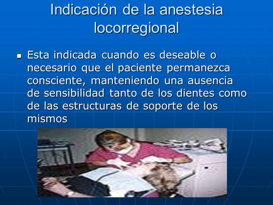 Indicación de la anestesia locorregional Esta indicada cuando es deseable o necesario que el paciente permanezca consciente, manteniendo una ausencia