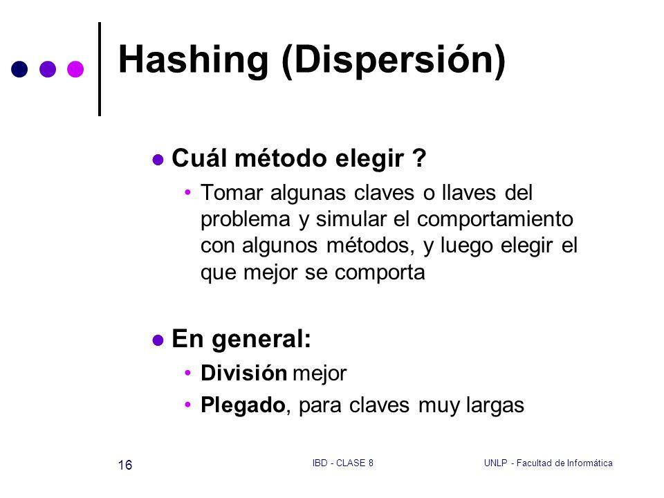 UNLP - Facultad de InformáticaIBD - CLASE 8 16 Hashing (Dispersión) Cuál método elegir ? Tomar algunas claves o llaves del problema y simular el compo