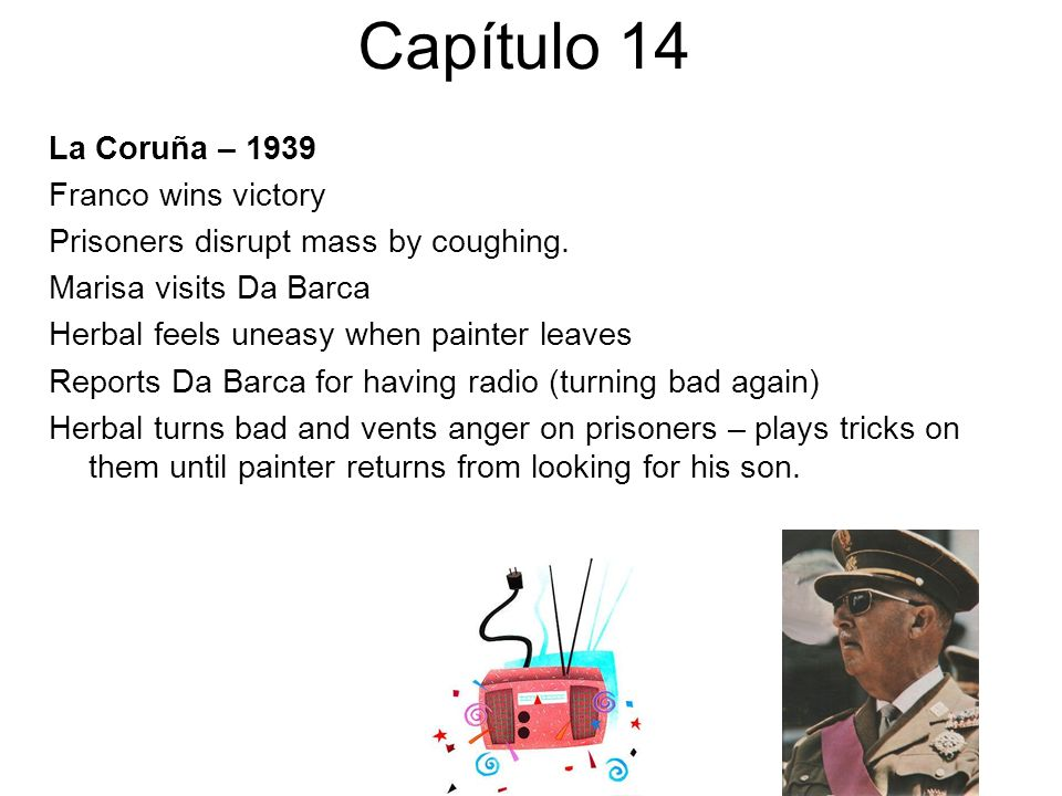 Capítulo 14 La Coruña – 1939 Franco wins victory Prisoners disrupt mass by coughing. Marisa visits Da Barca Herbal feels uneasy when painter leaves Re