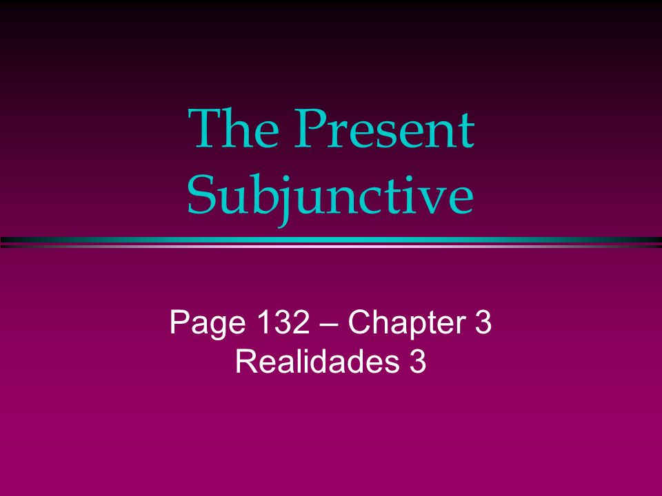 The Present Subjunctive Page 132 – Chapter 3 Realidades 3