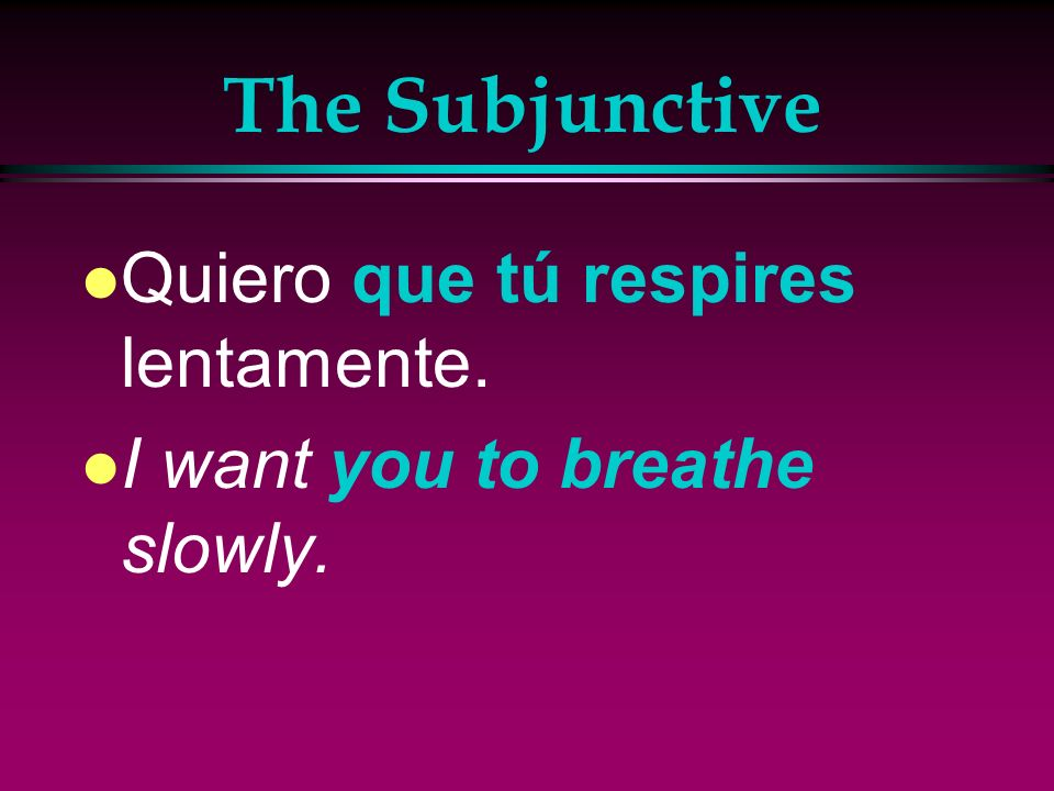 The Subjunctive l Quiero que tú respires lentamente. l I want you to breathe slowly.