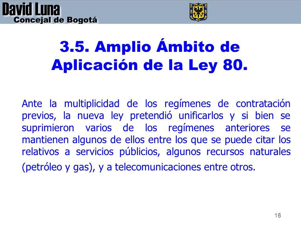 16 3.5. Amplio Ámbito de Aplicación de la Ley 80. Ante la multiplicidad de los regímenes de contratación previos, la nueva ley pretendió unificarlos y