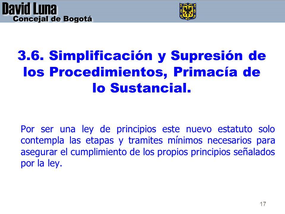 17 3.6. Simplificación y Supresión de los Procedimientos, Primacía de lo Sustancial. Por ser una ley de principios este nuevo estatuto solo contempla
