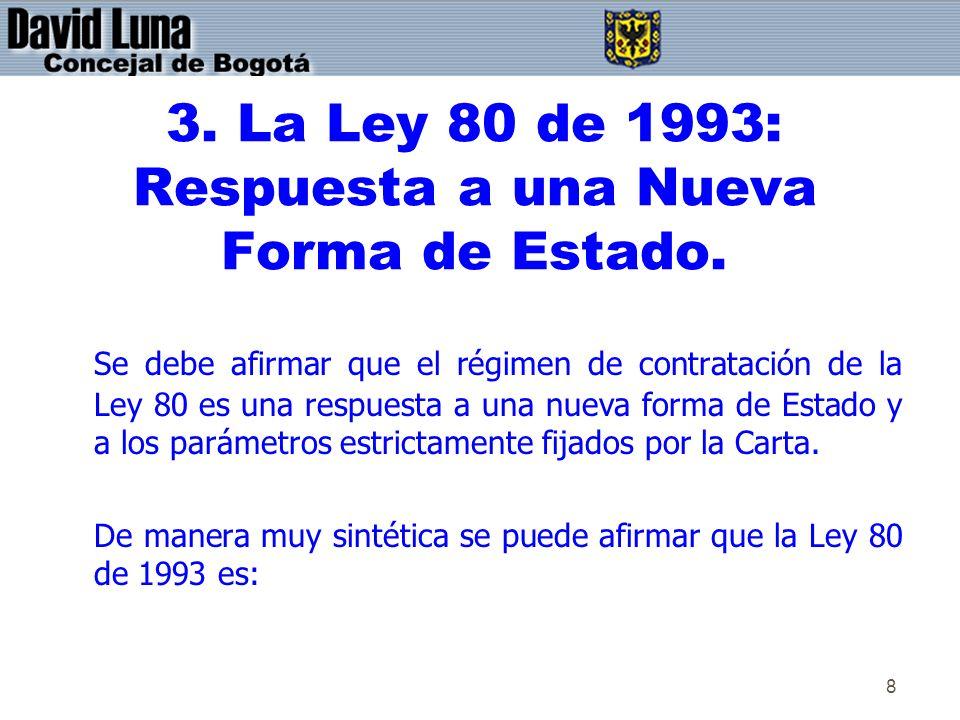 8 3. La Ley 80 de 1993: Respuesta a una Nueva Forma de Estado. Se debe afirmar que el régimen de contratación de la Ley 80 es una respuesta a una nuev