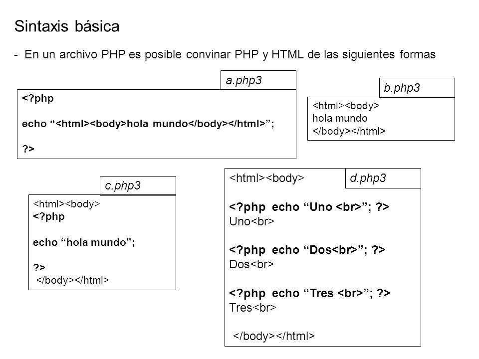 <?php echo hola mundo ; ?> Sintaxis básica - En un archivo PHP es posible convinar PHP y HTML de las siguientes formas a.php3 <?php echo hola mundo; ?