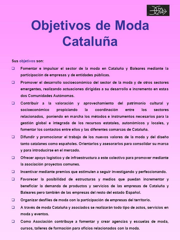 Objetivos de Moda Cataluña Sus objetivos son: Fomentar e impulsar el sector de la moda en Cataluña y Baleares mediante la participación de empresas y de entidades públicas.