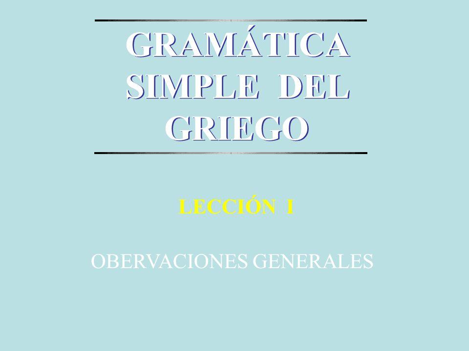 OBERVACIONES GENERALES LECCIÓN I GRAMÁTICA SIMPLE DEL GRIEGO