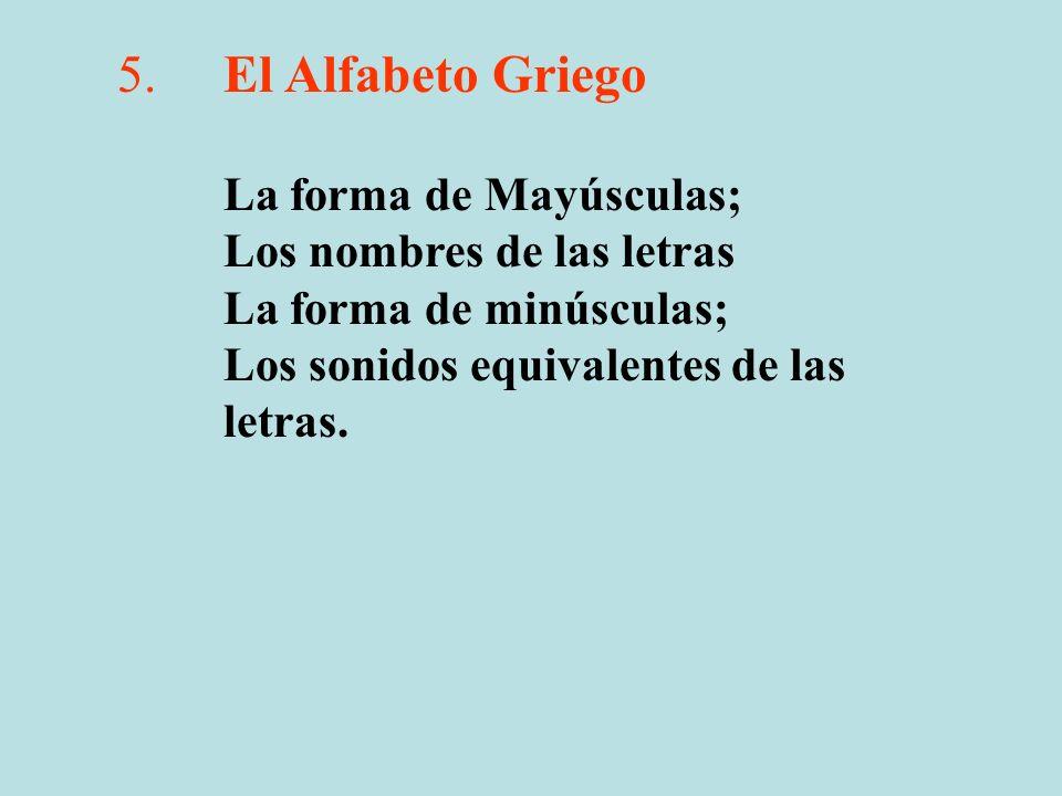5.El Alfabeto Griego La forma de Mayúsculas; Los nombres de las letras La forma de minúsculas; Los sonidos equivalentes de las letras.