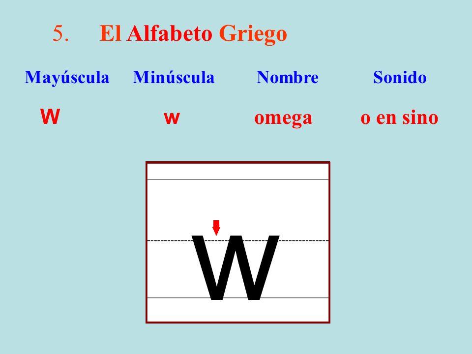 5.El Alfabeto Griego W w omega o en sino Mayúscula Minúscula Nombre Sonido w