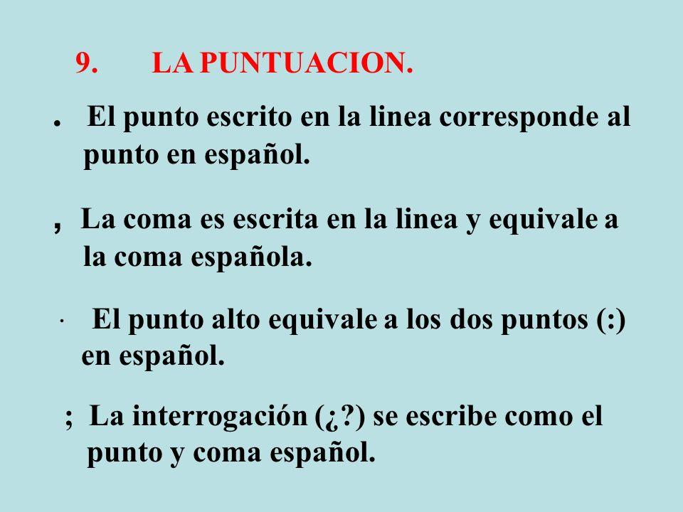 9. LA PUNTUACION.. El punto escrito en la linea corresponde al punto en español., La coma es escrita en la linea y equivale a la coma española. El pun