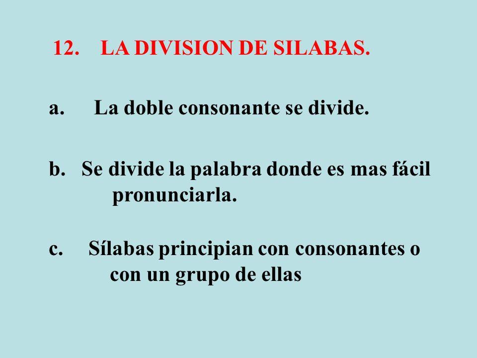 12.LA DIVISION DE SILABAS. a. La doble consonante se divide. b. Se divide la palabra donde es mas fácil pronunciarla. c. Sílabas principian con conson