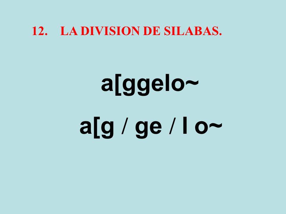 12.LA DIVISION DE SILABAS. a[ggelo~ a[g / ge / l o~