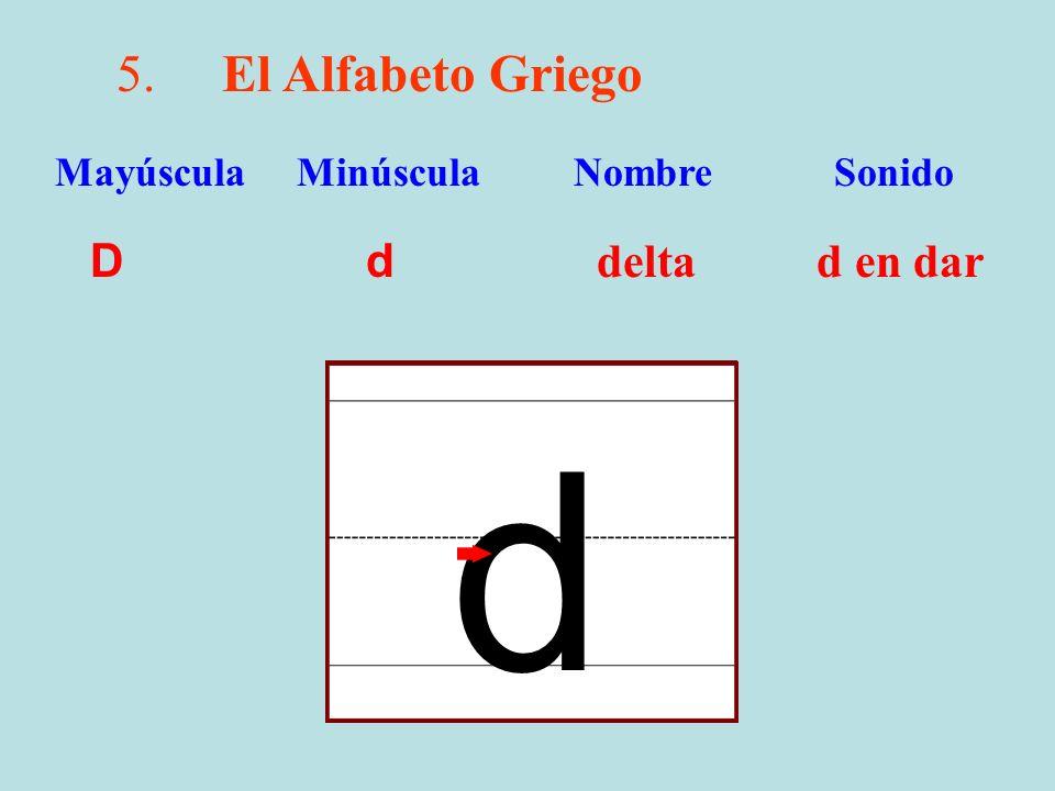 5.El Alfabeto Griego D d delta d en dar Mayúscula Minúscula Nombre Sonido d