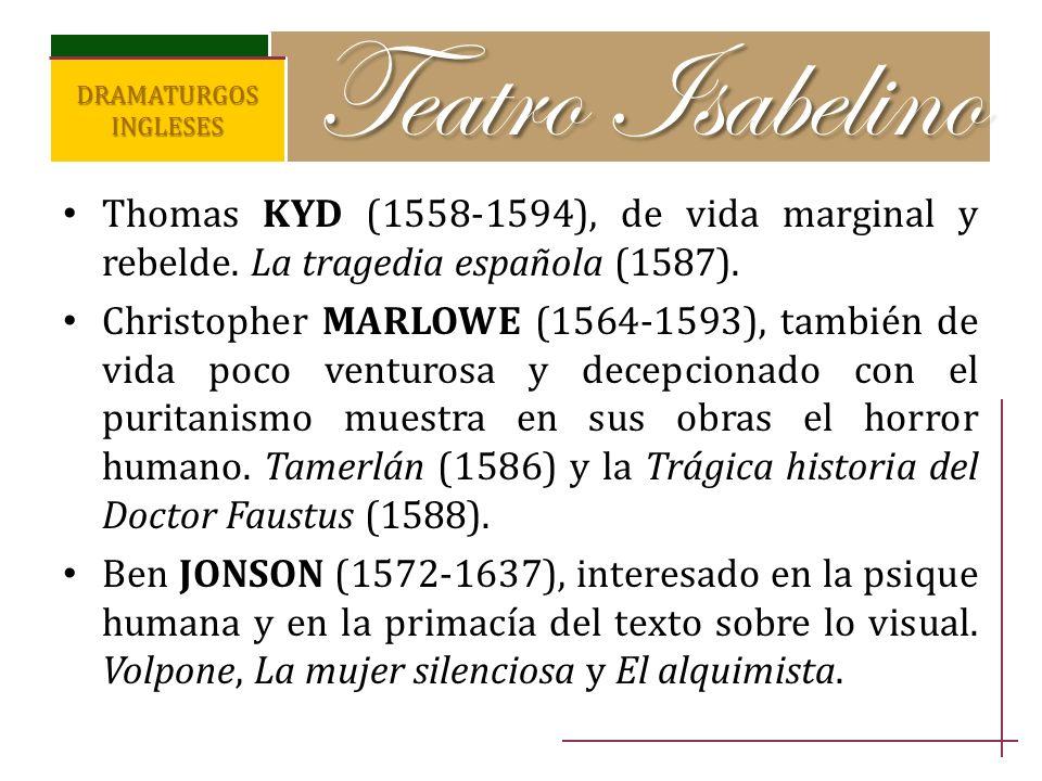 Thomas KYD (1558-1594), de vida marginal y rebelde. La tragedia española (1587). Christopher MARLOWE (1564-1593), también de vida poco venturosa y dec