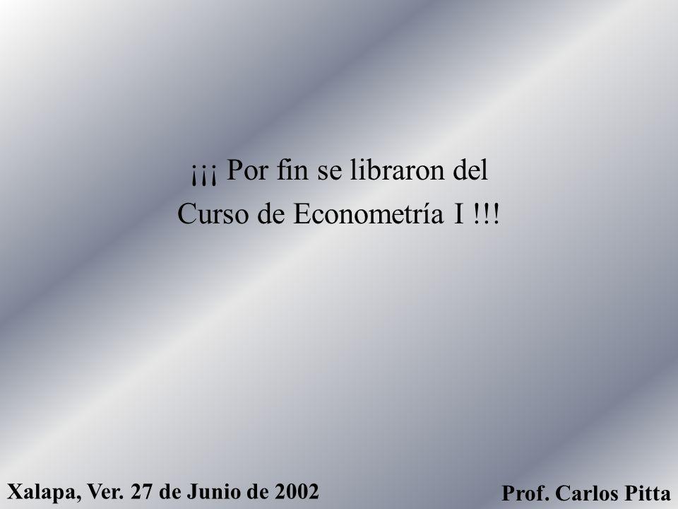 Facultad de Economía, Universidad Veracruzana Clase Final del Curso Econometría I. Profesor Carlos Raúl Pitta Arcos Grupos 401 y 402 Xalapa, Ver., Jue
