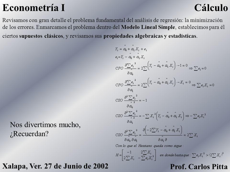 CálculoEconometría I Prof. Carlos Pitta Xalapa, Ver. 27 de Junio de 2002 Incluso, en algún momento durante el curso, aprendimos rudimentos del cálculo
