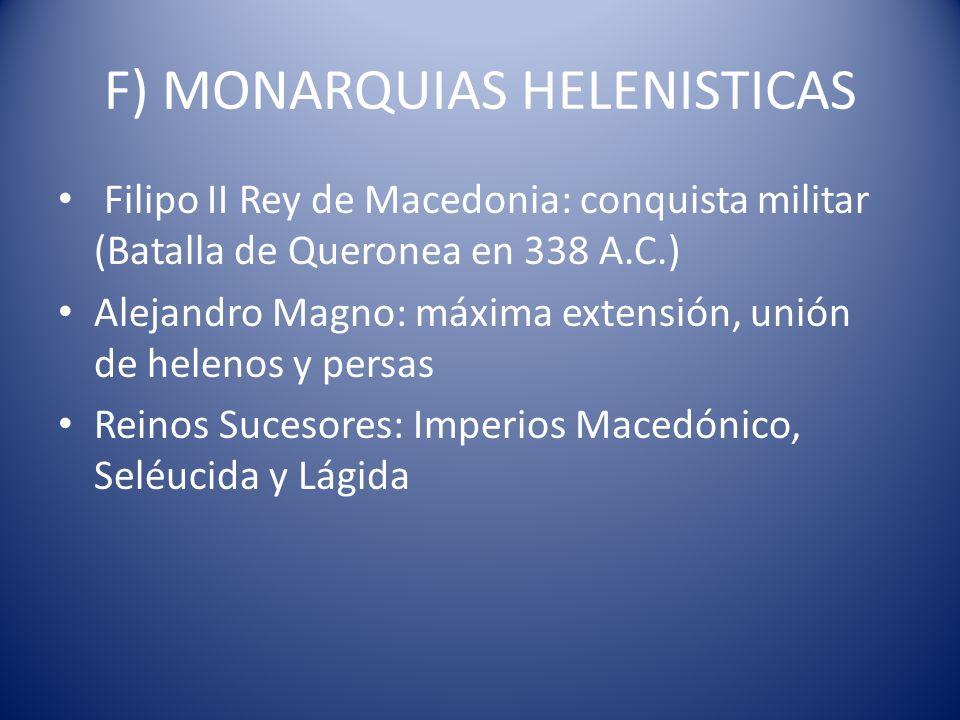 F) MONARQUIAS HELENISTICAS Filipo II Rey de Macedonia: conquista militar (Batalla de Queronea en 338 A.C.) Alejandro Magno: máxima extensión, unión de