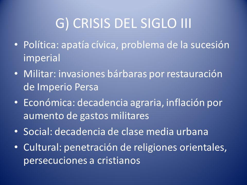 G) CRISIS DEL SIGLO III Política: apatía cívica, problema de la sucesión imperial Militar: invasiones bárbaras por restauración de Imperio Persa Econó