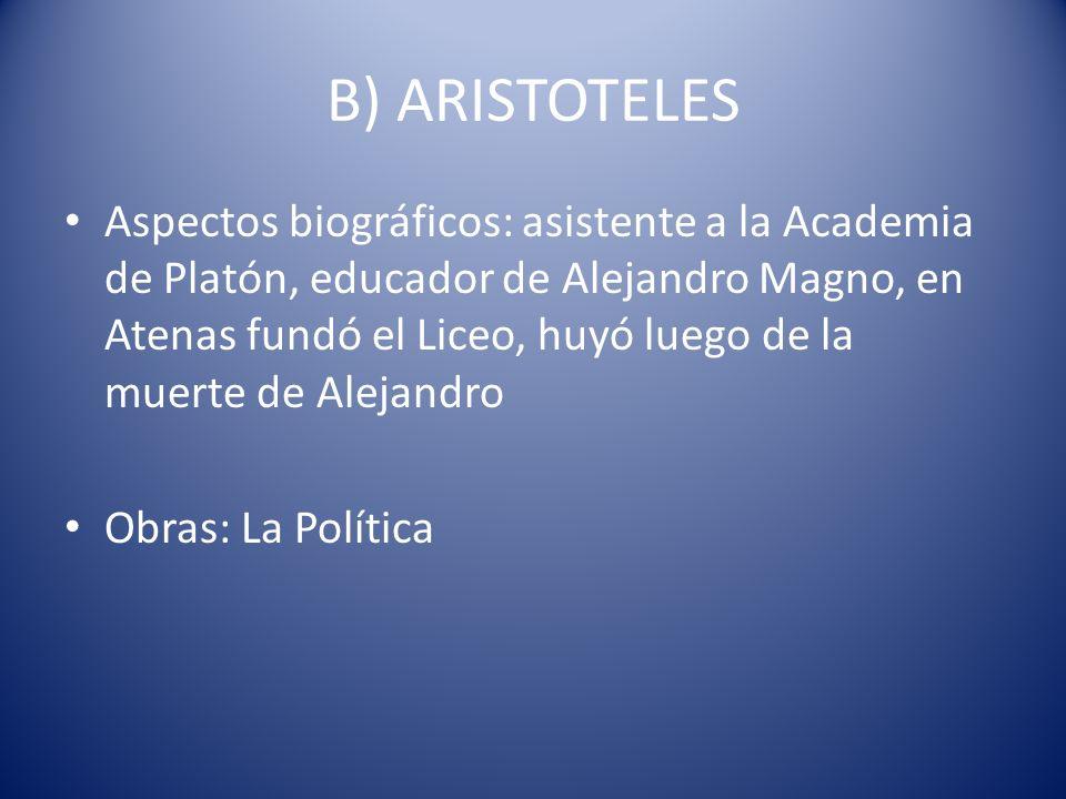 B) ARISTOTELES Aspectos biográficos: asistente a la Academia de Platón, educador de Alejandro Magno, en Atenas fundó el Liceo, huyó luego de la muerte